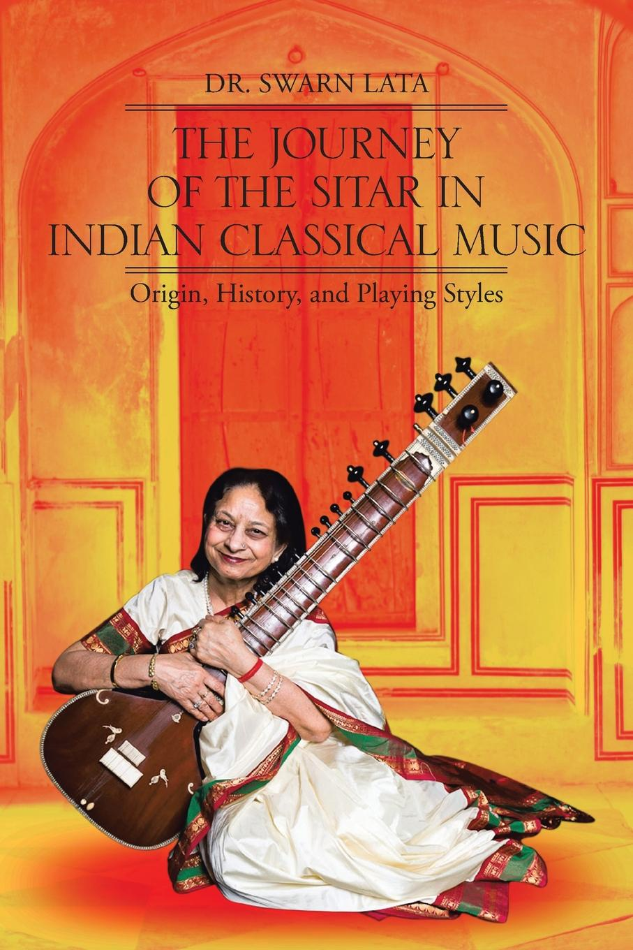 Dr. Swarn Lata. The Journey of the Sitar in Indian Classical Music. Origin, History, and Playing Styles