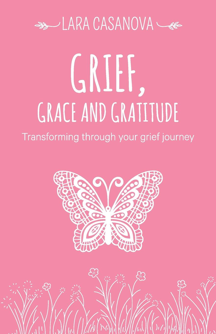 Lara Casanova Grief, Grace and Gratitude. Transforming through your grief journey grief is the thing with feathers