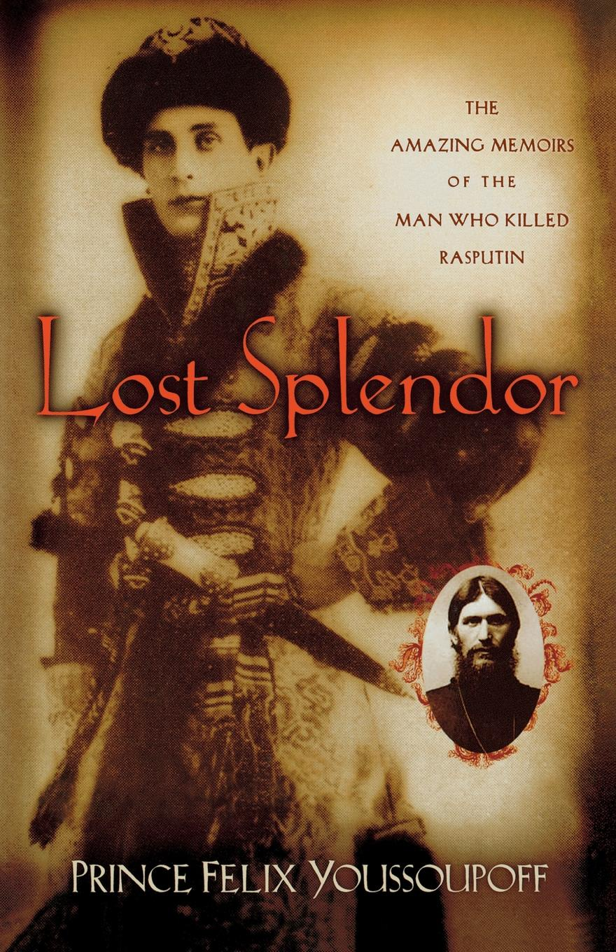 Prince Felix Youssoupoff Lost Splendor. The Amazing Memoirs of the Man Who Killed Rasputin lisa jardine the awful end of prince william the silent the first assassination of a head of state with a hand gun
