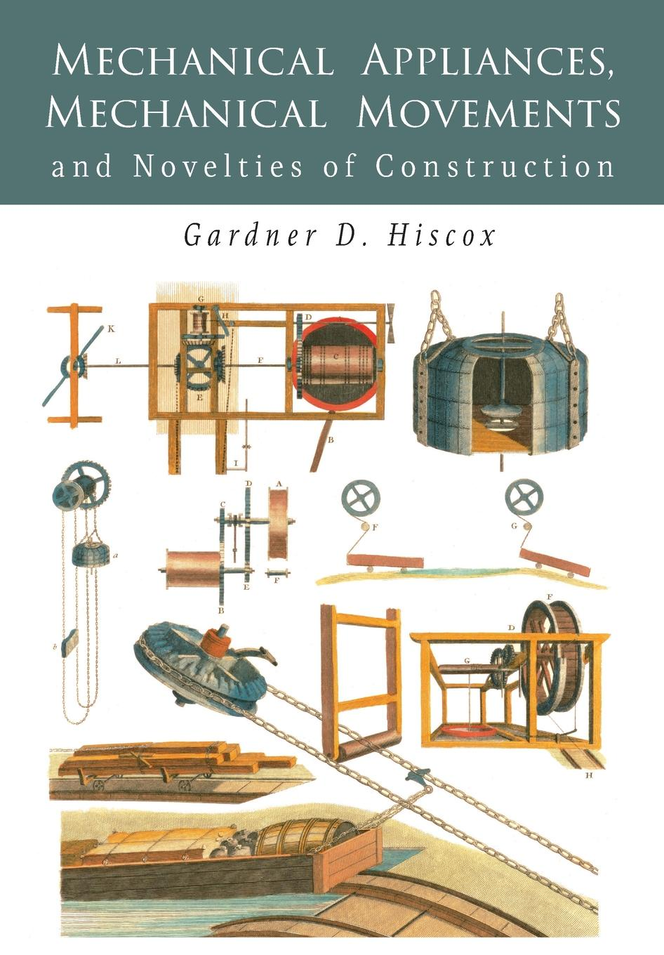 Gardner D. Hiscox Mechanical Appliances, Mechanical Movements and Novelties of Construction