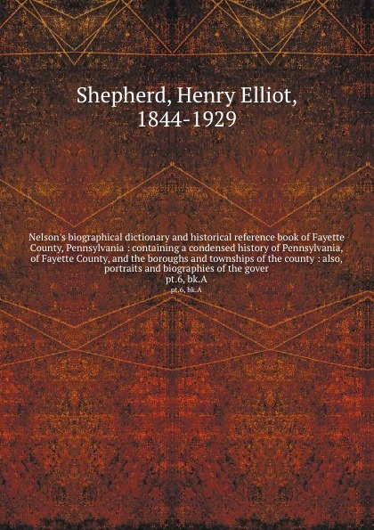 Henry Elliot Shepherd Nelsons biographical dictionary and historical reference book of Fayette County, Pennsylvania : containing a condensed history Pennsylvania, the boroughs townships county also, portraits biographies t...