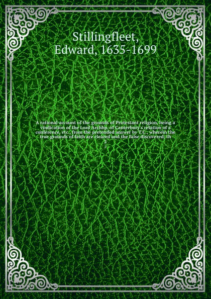 Edward Stillingfleet A rational account of the grounds of Protestant religion, being a vindication of the Lord Archbp. of Canterbury's relation of a conference, etc., from the pretended answer by T.C., wherein the true grounds of faith are cleared and the false discov... an examination of the bible or an impartial investigation of supernatural and natural theology wherein the foundations of true religion are illustrated and established to which are added a rational system of faith and remarks on the union of