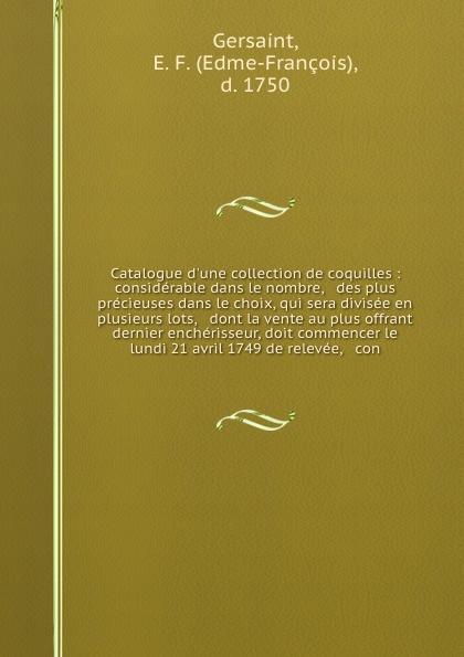 Edme-François Gersaint Catalogue d'une collection de coquilles : considerable dans le nombre, & des plus precieuses dans le choix, qui sera divisee en plusieurs lots, & dont la vente au plus offrant & dernier encherisseur, doit commencer le lundi 21 avril 1749 de releve... saillant and nyon catalogue des livres de la bibliotheque de feu m delaleu secretaire du roi et notaire a paris dont la vente se fera en sa maison le mardi deux mai jours suivans au plus offrant dernier encherisseur