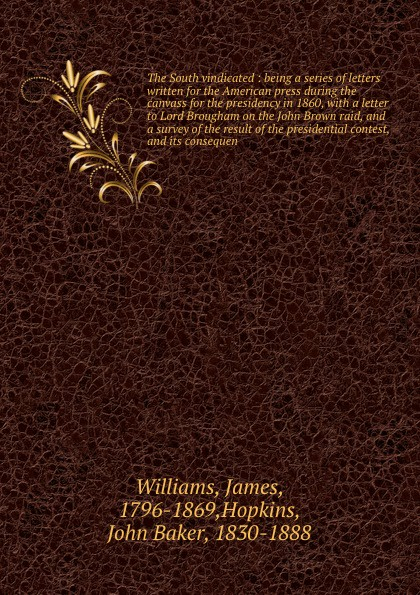 James Williams The South vindicated : being a series of letters written for the American press during canvass presidency in 1860, with letter to Lord Brougham on John Brown raid, and survey result presidential contest, its c...