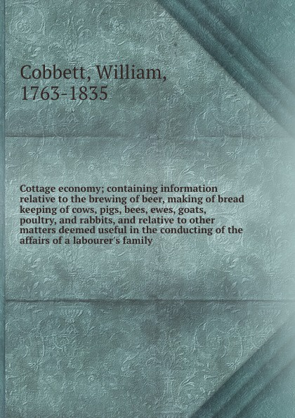 William Cobbett Cottage economy; containing information relative to the brewing of beer, making of bread keeping of cows, pigs, bees, ewes, goats, poultry, and rabbits, and relative to other matters deemed useful in the conducting of the affairs of a labourer's f... alan thompson keeping poultry and rabbits on scraps