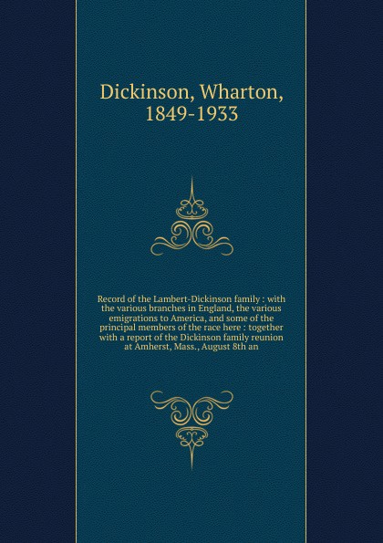Wharton Dickinson Record of the Lambert-Dickinson family : with the various branches in England, the various emigrations to America, and some of the principal members of the race here : together with a report of the Dickinson family reunion at Amherst, Mass., Augus...