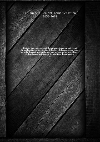 Louis-Sébastien le Nain de Tillemont Histoire des empereurs, et des autres princes qui ont regne durant les six premiers siecles de l'eglise, de leurs guerres contre les Juifs, des ecrivains profanes, & des personnes les plus illustres de leur temps Justifiee par les citations des au... henri grégoire histoire des confesseurs des empereurs des rois et d autres princes