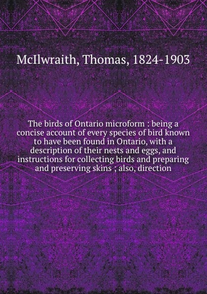 Фото - Thomas McIlwraith The birds of Ontario microform : being a concise account of every species of bird known to have been found in Ontario, with a description of their nests and eggs, and instructions for collecting birds and preparing and preserving skins ; also, dir... william leon dawson the birds of ohio a complete scientific and popular description of the 320 species of birds found in the state volume 2