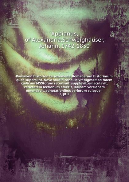 Appianus of Alexandria Romaikon historion ta sozomena. Romanarum historiarum quae supersunt. Novo studio conquisivit digessit ad fidem codicum MSStorum recensuit, supplevit, emaculavit, varietatem lectionum adiecit, latinam versionem emendavit, adnotationibus variorum s... eunapius dexippus dexippi eunapii petri patricii prisci malchi menandri historiarum quae supersunt 14