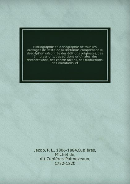 цена на P. L. Jacob Bibliographie et iconographie de tous les ouvrages de Restif de la Bretonne, comprenant la description raisonnee des editions originales, des reimpressions, des editions originales, des reimpressions, des contre-facons, des traductions, des imitat...