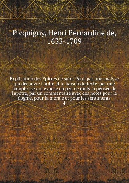 Henri Bernardine de Picquigny Explication des Epitres de saint Paul, par une analyse qui decouvre l'ordre et la liaison du texte, par une paraphrase qui expose en peu de mots la pensee de l'apotre, par un commentaire avec des notes pour le dogme, pour la morale et pour les sen... pierre bouguer la figure de la terre determinee par les observations de messieurs bouguer de la condamine envoyes par ordre du roy au perou pour observer aux enviorons de l equateur french edition