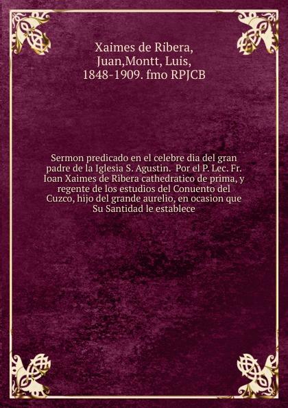 Juan Xaimes de Ribera Sermon predicado en el celebre dia del gran padre de la Iglesia S. Agustin. Por el P. Lec. Fr. Ioan Xaimes de Ribera cathedratico de prima, y regente de los estudios del Conuento del Cuzco, hijo del grande aurelio, en ocasion que Su Santidad le e... munoz de toledo sermon en la solene otava del capitulo prouincial del cuzco