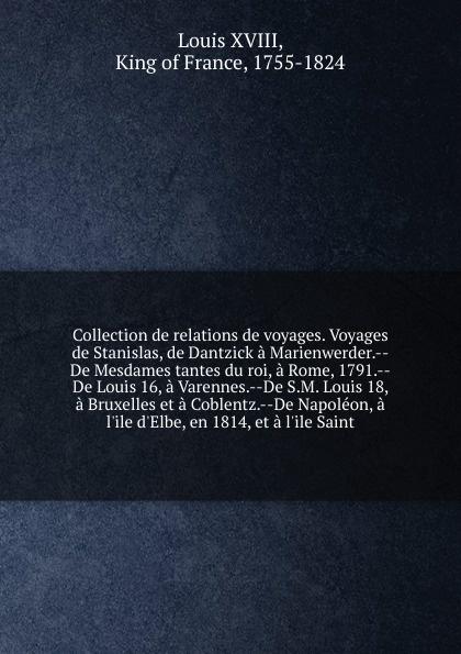Louis XVIII Collection de relations de voyages. Voyages de Stanislas, de Dantzick a Marienwerder. De Mesdames tantes du roi, a Rome, 1791. De Louis 16, a Varennes. De S.M. Louis 18, a Bruxelles et a Coblentz. De Napoleon, a l'ile d'Elbe, en 1814, et a l'ile S... games a1 l ile aux prepositions