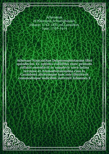Johann Schweighäuser Athenaei Naucratitae Deipnosophistarum libri quindecim. Ex optimis codicibus nunc primum collatis emendavit ac supplevit nova latina versione et Animadversionibus cum Is. Casauboni aliorumque tum suis illustravit commodisque indicibus instruxit Io... conrad von arnobius disputationum adversus gentes libri 7 recognovit notis priorum interpretum selectis aliorumque et suis illustravit io conradus orellius 1