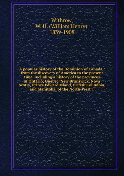 William Henry Withrow A popular history of the Dominion of Canada : from the discovery of America to the present time, including a history of the provinces of Ontario, Quebec, New Brunswick, Nova Scotia, Prince Edward Island, British Columbia, and Manitoba, of the Nort... a history of canada