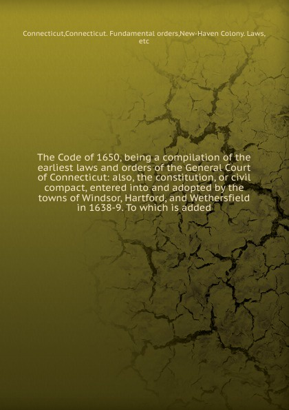 Фото - The Code of 1650, being a compilation of the earliest laws and orders of the General Court of Connecticut: also, the constitution, or civil compact, entered into and adopted by the towns of Windsor, Hartford, and Wethersfield in 1638-9. To which i... orline st john alexander the st john genealogy descendants of matthias st john of dorchester massachusetts 1634 of windsor connecticut 1640 of wethersfield connecticut 1643 1645 and norwalk connecticut 1650