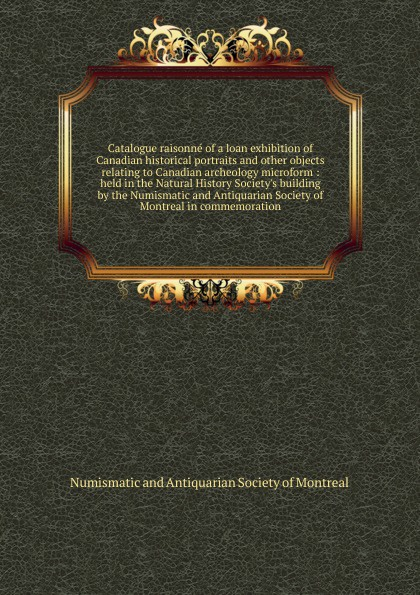 Catalogue raisonne of a loan exhibition of Canadian historical portraits and other objects relating to Canadian archeology microform : held in the Natural History Society's building by the Numismatic and Antiquarian Society of Montreal in commemor...