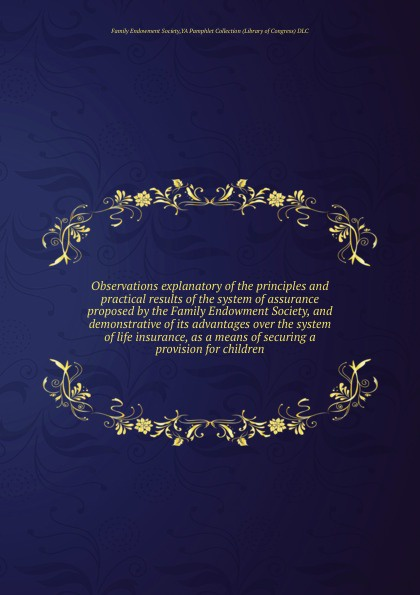 Observations explanatory of the principles and practical results of the system of assurance proposed by the Family Endowment Society, and demonstrative of its advantages over the system of life insurance, as a means of securing a provision for chi. . .  Редкие, забытые и малоизвестные книги, изданные с петровских времен...
