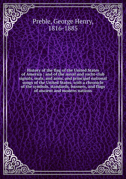 George Henry Preble History of the flag of the United States of America : and of the naval and yacht-club signals, seals, and arms, and principal national songs of the United States, with a chronicle of the symbols, standards, banners, and flags of ancient and modern... abbot willis john the naval history of the united states volume 2