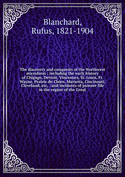 Фото - Rufus Blanchard The discovery and conquests of the Northwest microform : including the early history of Chigago, Detroit, Vincennes, St. Louis, Ft. Wayne, Prairie du Chien, Marietta, Cincinnati, Cleveland, etc, : and incidents of pioneer life in the region of the... william monroe cockrum pioneer history of indiana including stories incidents and customs of the early settlers
