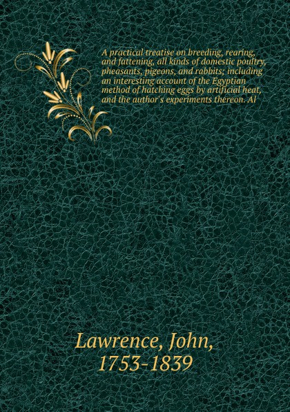 John Lawrence A practical treatise on breeding, rearing, and fattening, all kinds of domestic poultry, pheasants, pigeons, and rabbits; including an interesting account of the Egyptian method of hatching eggs by artificial heat, and the author's experiments the... alan thompson keeping poultry and rabbits on scraps