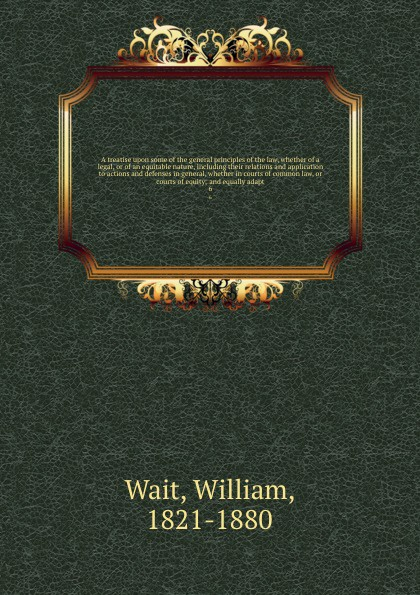 лучшая цена William Wait A treatise upon some of the general principles of the law, whether of a legal, or of an equitable nature, including their relations and application to actions and defenses in general, whether in courts of common law, or courts of equity; and equal...