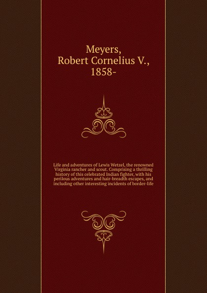 лучшая цена Robert Cornelius V. Meyers Life and adventures of Lewis Wetzel, the renowned Virginia rancher and scout. Comprising a thrilling history of this celebrated Indian fighter, with his perilous adventures and hair-breadth escapes, and including other interesting incidents of bor...