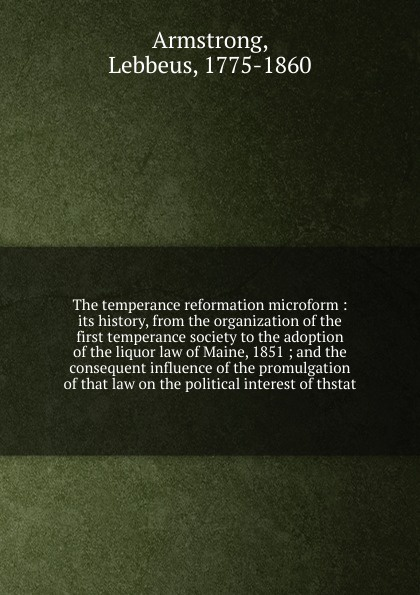 The temperance reformation microform : its history, from the organization of the first temperance society to the adoption of the liquor law of Maine, 1851 ; and the consequent influence of the promulgation of that law on the political interest of ...