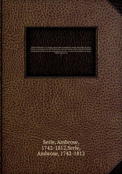 Ambrose Serle Horae Solitariae : or, Essays upon some remarkable names and titles of Jesus Christ occurring in the Old Testament, declarative his essential Divinity gracious offices redemption man ; to which is annexed, an essay, chiefly hi...