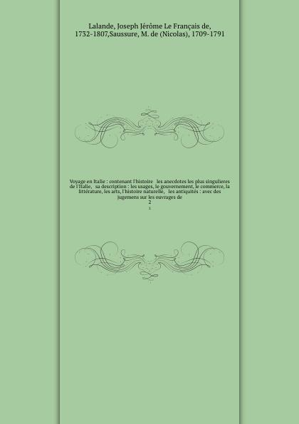 Joseph Jérome le Français de Lalande Voyage en Italie : contenant l'histoire & les anecdotes les plus singulieres de l'Italie, & sa description : les usages, le gouvernement, le commerce, la litterature, les arts, l'histoire naturelle, & les antiquites : avec des jugemens sur les ouv... victor de jouy l hermite en italie t 2