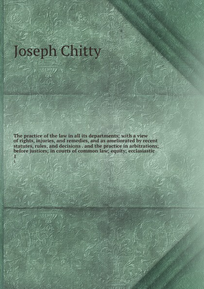 где купить Joseph Chitty The practice of the law in all its departments; with a view of rights, injuries, and remedies, and as ameliorated by recent statutes, rules, and decisions . and the practice in arbitrations; before justices; in courts of common law; equity; ecclas... по лучшей цене