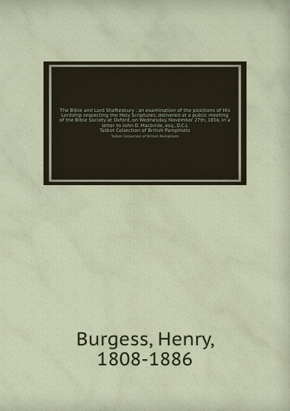 Henry Burgess The Bible and Lord Shaftesbury : an examination of the positions of His Lordship respecting the Holy Scriptures, delivered at a public meeting of the Bible Society at Oxford, on Wednesday, November 27th, 1856, in a letter to John D. Macbride, esq.... ernest john henry mackay report on the excavation of the a cemetery at kish mesopotamia