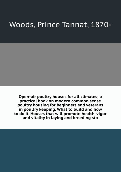 Prince Tannat Woods Open-air poultry houses for all climates; a practical book on modern common sense housing beginners and veterans in keeping. What to build how do it. Houses that will promote health, vigor vitality laying bree...