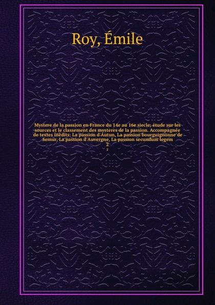 цена Émile Roy Mystere de la passion en France du 14e au 16e siecle; etude sur les sources et le classement des mysteres de la passion. Accompagnee de textes inedits: La passion d'Autun, La passion bourguignonne de Semur, La passion d'Auvergne, La passion secund... онлайн в 2017 году