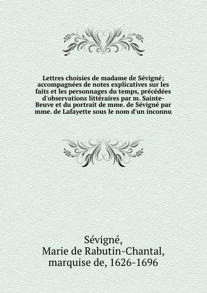 Marie de Rabutin-Chantal Sévigné Lettres choisies de madame de Sevigne; accompagnees de notes explicatives sur les faits et les personnages du temps, precedees d'observations litteraires par m. Sainte-Beuve et du portrait de mme. de Sevigne par mme. de Lafayette sous le nom d'un ... ferdinando galiani correspondance inedite de l abbe ferdinand galiani pendant les annees 1765 a 1783 avec mme d epinay le baron d holbach le baron de grimm diderot et autres personnages celebres de ce temps