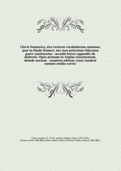 Arnout Leers Clavis Homerica, sive Lexicon vocabulorum omnium, quae in Iliade Homeri, nec non potissima Odyssaeae parte continentur : accedit brevis appendix de dialectis. Opus primum in Anglia concinnatum, deinde auctum & saepious editum; nunc tandem summo st... johann buxtorf joannis buxtorfii p lexicon chaldaicum talmudicum et rabbinicum opus xxx annorum nunc demum post patris abitum ex ipsius autographo german edition