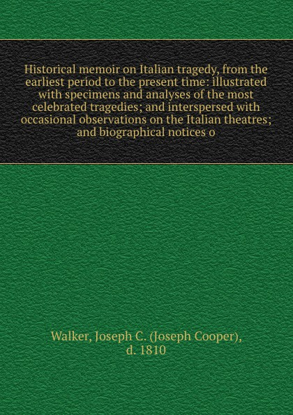 Joseph Cooper Walker Historical memoir on Italian tragedy, from the earliest period to the present time: illustrated with specimens and analyses of the most celebrated tragedies; and interspersed with occasional observations on the Italian theatres; and biographical n... коллектив авторов tales from the german comprising specimens from the most celebrated authors