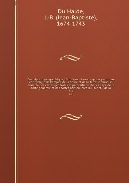 Jean-Baptiste Du Halde Description geographique, historique, chronologique, politique, et physique de l'empire de la Chine et de la Tartarie chinoise, enrichie des cartes generales et particulieres de ces pays, de la carte generale et des cartes particulieres du Thibet,... jean phillipe graffenauer topographie physique et medicale de la ville de strasbourg
