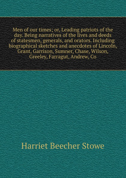 Harriet Beecher-Stowe Men of our times; or, Leading patriots of the day. Being narratives of the lives and deeds of statesmen, generals, and orators. Including biographical sketches and anecdotes of Lincoln, Grant, Garrison, Sumner, Chase, Wilson, Greeley, Farragut, An... knapp samuel lorenzo biographical sketches of eminent lawyers statesmen and men of letters