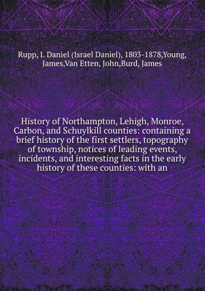 Фото - Israel Daniel Rupp History of Northampton, Lehigh, Monroe, Carbon, and Schuylkill counties: containing a brief history of the first settlers, topography of township, notices of leading events, incidents, and interesting facts in the early history of these counties: ... william monroe cockrum pioneer history of indiana including stories incidents and customs of the early settlers