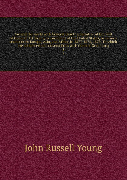John Russell Young Around the world with General Grant: a narrative of the visit of General U.S. Grant, ex-president of the United States, to various countries in Europe, Asia, and Africa, in 1877, 1878, 1879. To which are added certain conversations with General Gr... m l abbé trochon general grant abroad a complete account of his famous trip around the world the countries visited by general grant the attentions shown him the conversations and many personal anecdotes