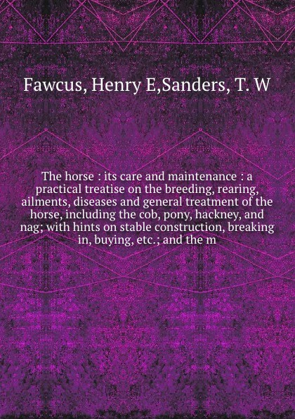 Фото - Henry E. Fawcus The horse : its care and maintenance : a practical treatise on the breeding, rearing, ailments, diseases and general treatment of the horse, including the cob, pony, hackney, and nag; with hints on stable construction, breaking in, buying, etc.; a... fold out horse and pony