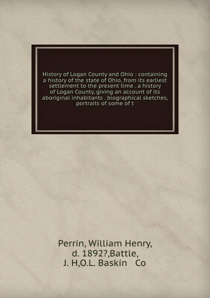 William Henry Perrin History of Logan County and Ohio : containing a history of the state of Ohio, from its earliest settlement to the present time . a history of Logan County, giving an account of its aboriginal inhabitants . biographical sketches, portraits of some ... william b 1867 brown family history of jeremiah fenton 1764 1841 of adams county ohio and his descendants