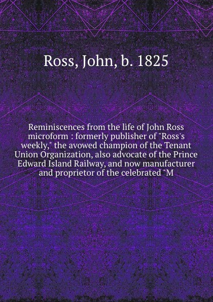 John Ross Reminiscences from the life of microform : formerly publisher Rosss weekly, avowed champion Tenant Union Organization, also advocate Prince Edward Island Railway, and now manufacturer proprietor celebra...