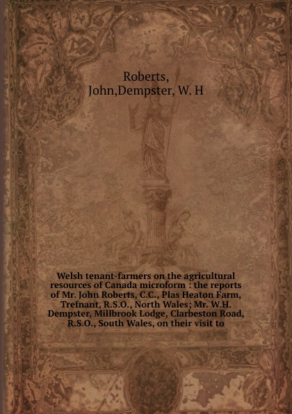 John Roberts Welsh tenant-farmers on the agricultural resources of Canada microform : the reports of Mr. John Roberts, C.C., Plas Heaton Farm, Trefnant, R.S.O., North Wales; Mr. W.H. Dempster, Millbrook Lodge, Clarbeston Road, R.S.O., South Wales, on their vis... mr andrew yie roberts pitts