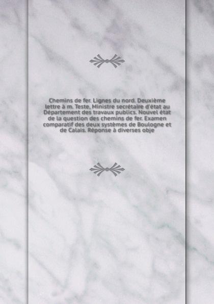 Chemins de fer. Lignes du nord. Deuxieme lettre a m. Teste, Ministre secretaire d'etat au Departement des travaux publics. Nouvel etat de la question des chemins de fer. Examen comparatif des deux systemes de Boulogne et de Calais. Reponse a diver... edmond roy nouvelles dispositions de materiel roulant permettant la construction des chemins de fer a petites courbes et fortes rampes french edition
