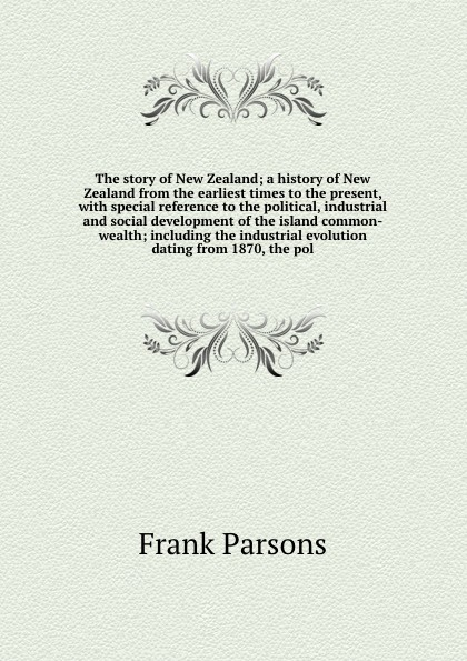 Parsons Frank The story of New Zealand; a history of New Zealand from the earliest times to the present, with special reference to the political, industrial and social development of the island common-wealth; including the industrial evolution dating from 1870,... f g carpenter south america social industrial and political