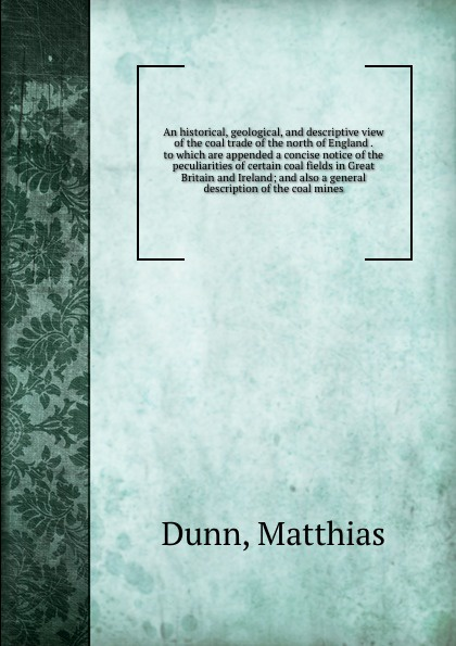 Matthias Dunn An historical, geological, and descriptive view of the coal trade of the north of England . to which are appended a concise notice of the peculiarities of certain coal fields in Great Britain and Ireland; and also a general description of the coal... woodcock nigel h geological history of britain and ireland