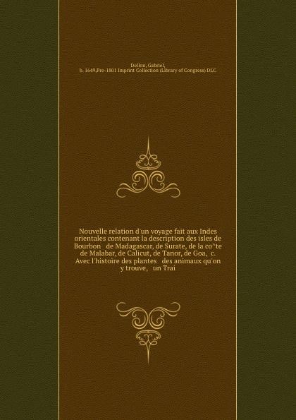 Gabriel Dellon Nouvelle relation d'un voyage fait aux Indes orientales contenant la description des isles de Bourbon & de Madagascar, de Surate, de la cote de Malabar, de Calicut, de Tanor, de Goa, &c. Avec l'histoire des plantes & des animaux qu'on y trouve, & ... b f de lacombe voyage a madagascar et aux iles comores
