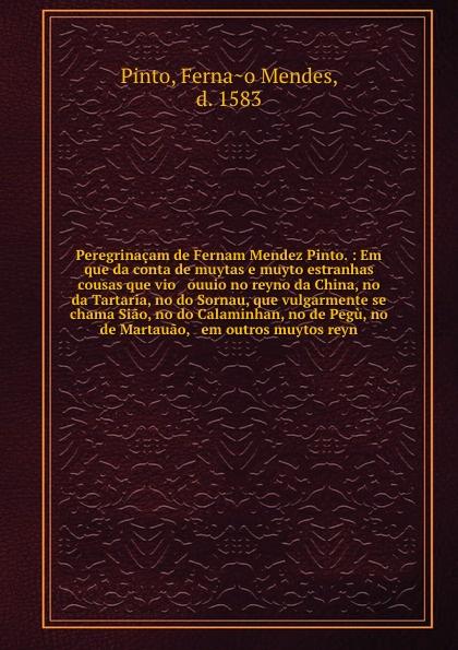Fernao Mendes Pinto Peregrinacam de Fernam Mendez Pinto. : Em que da conta de muytas e muyto estranhas cousas que vio & ouuio no reyno da China, no da Tartaria, no do Sornau, que vulgarmente se chama Siao, no do Calaminhan, no de Pegu, no de Martauao, & em outros muy... pinto de carvalho lisboa d outros tempos por pinto de carvalho tinop